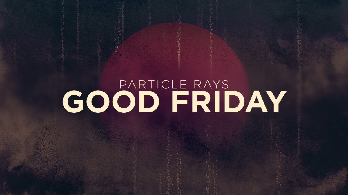 Particle Rays Good Friday